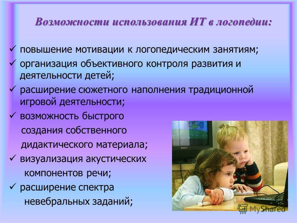Возможности использования ИТ в логопедии: повышение мотивации к логопедическим занятиям; организация объективного контроля развития и деятельности детей; расширение сюжетного наполнения традиционной игровой деятельности; возможность быстрого создания