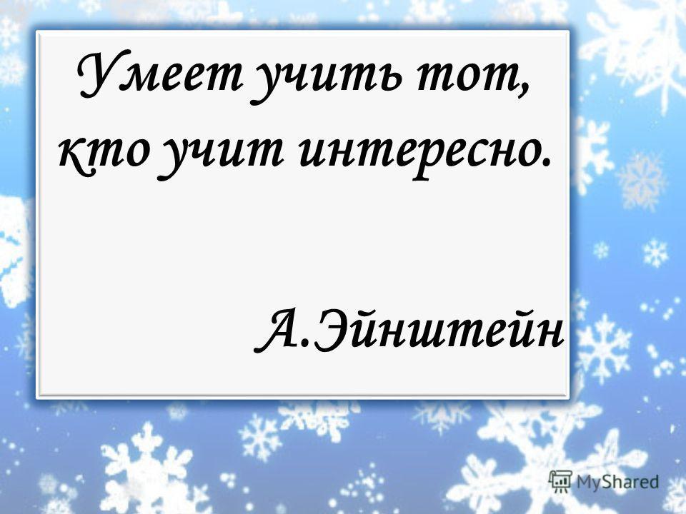 Умеет учить тот, кто учит интересно. А.Эйнштейн Умеет учить тот, кто учит интересно. А.Эйнштейн