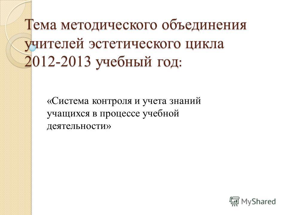 Тема методического объединения учителей эстетического цикла 2012-2013 учебный год : «Система контроля и учета знаний учащихся в процессе учебной деятельности»