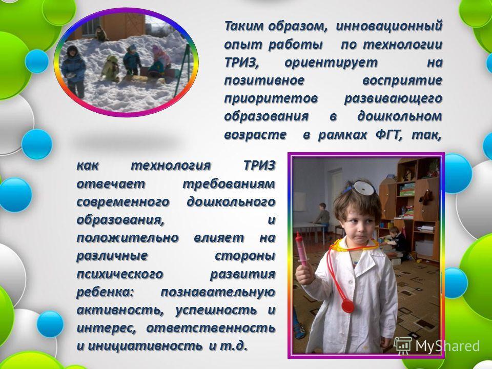 Таким образом, инновационный опыт работы по технологии ТРИЗ, ориентирует на позитивное восприятие приоритетов развивающего образования в дошкольном возрасте в рамках ФГТ, так,. как технология ТРИЗ отвечает требованиям современного дошкольного образов