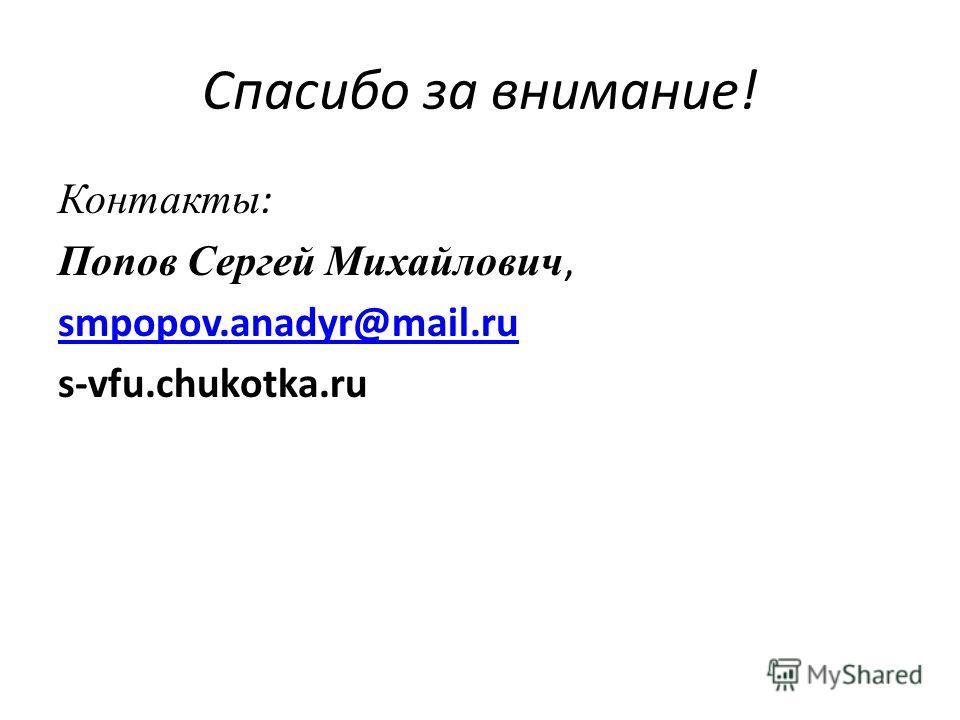 Спасибо за внимание! Контакты : Попов Сергей Михайлович, smpopov.anadyr@mail.ru s-vfu.chukotka.ru