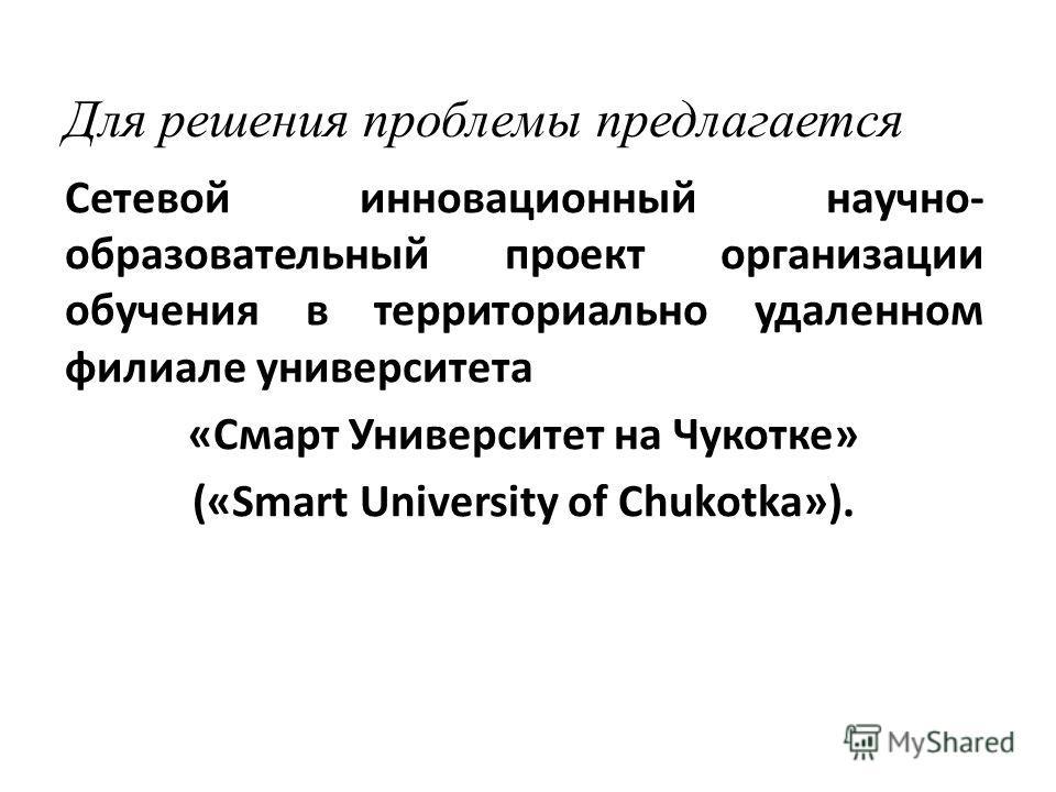 Для решения проблемы предлагается Сетевой инновационный научно- образовательный проект организации обучения в территориально удаленном филиале университета «Смарт Университет на Чукотке» («Smart University of Chukotka»).