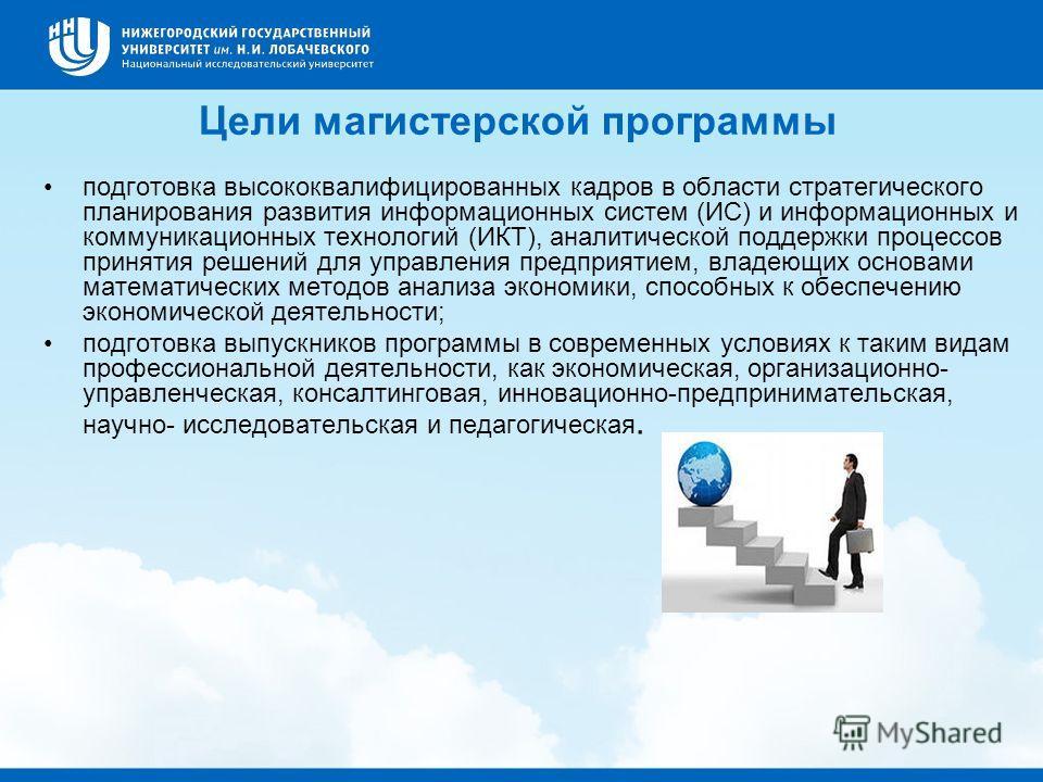 Цели магистерской программы подготовка высококвалифицированных кадров в области стратегического планирования развития информационных систем (ИС) и информационных и коммуникационных технологий (ИКТ), аналитической поддержки процессов принятия решений