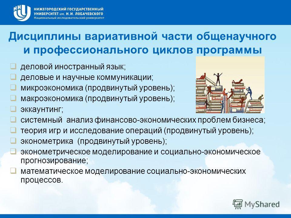 Дисциплины вариативной части общенаучного и профессионального циклов программы деловой иностранный язык; деловые и научные коммуникации; микроэкономика (продвинутый уровень); макроэкономика (продвинутый уровень); эккаунтинг; системный анализ финансов