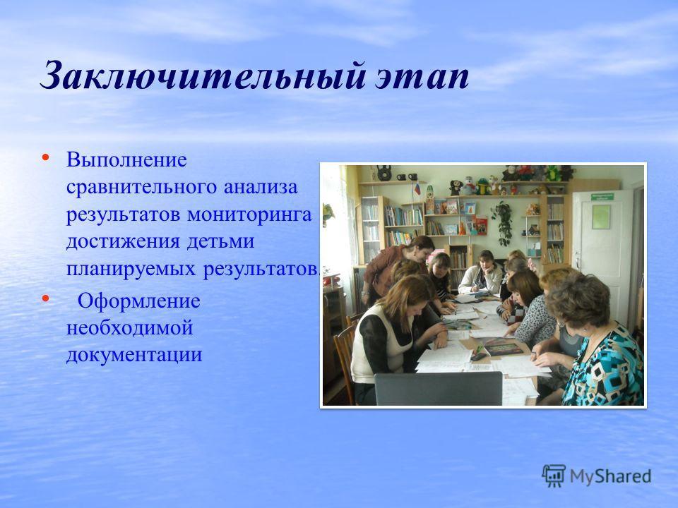 Заключительный этап Выполнение сравнительного анализа результатов мониторинга достижения детьми планируемых результатов. Оформление необходимой документации