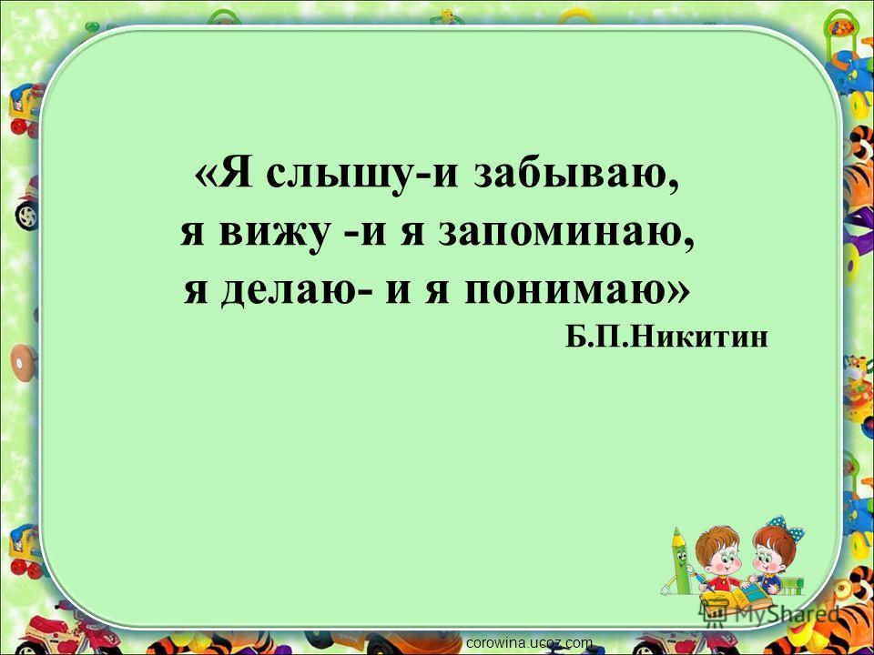 «Я слышу-и забываю, я вижу -и я запоминаю, я делаю- и я понимаю» Б.П.Никитин