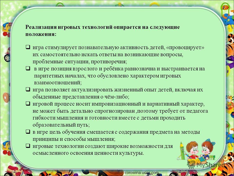corowina.ucoz.com Реализация игровых технологий опирается на следующие положения: игра стимулирует познавательную активность детей, «провоцирует» их самостоятельно искать ответы на возникающие вопросы, проблемные ситуации, противоречия; в игре позици
