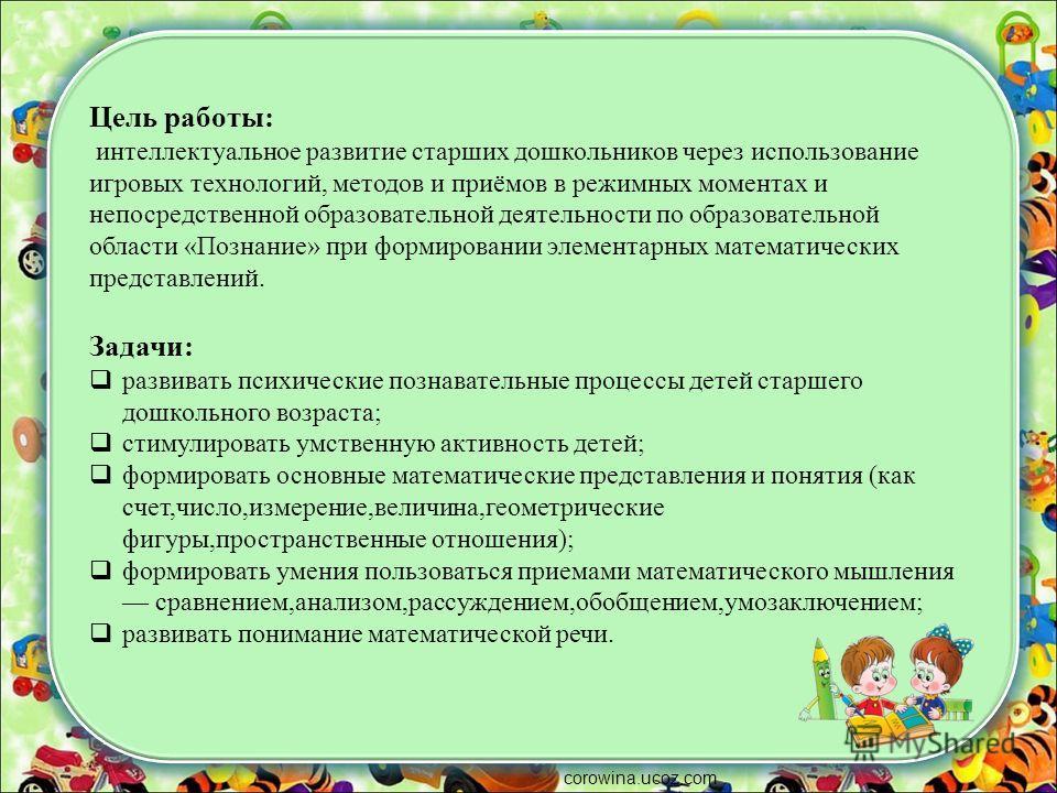 corowina.ucoz.com Цель работы: интеллектуальное развитие старших дошкольников через использование игровых технологий, методов и приёмов в режимных моментах и непосредственной образовательной деятельности по образовательной области «Познание» при форм