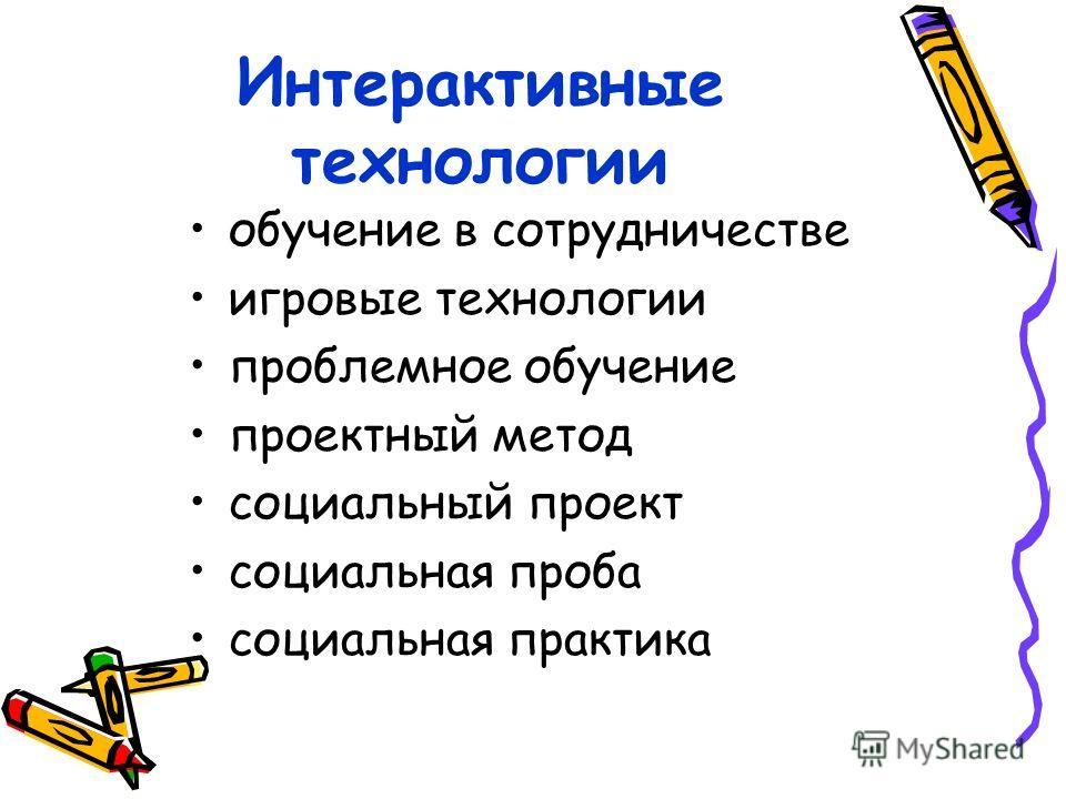 Интерактивные технологии обучение в сотрудничестве игровые технологии проблемное обучение проектный метод социальный проект социальная проба социальная практика