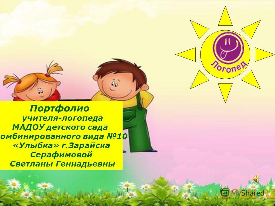 Портфолио учителя-логопеда МАДОУ детского сада комбинированного вида 10 «Улыбка» г.Зарайска Серафимовой Светланы Геннадьевны
