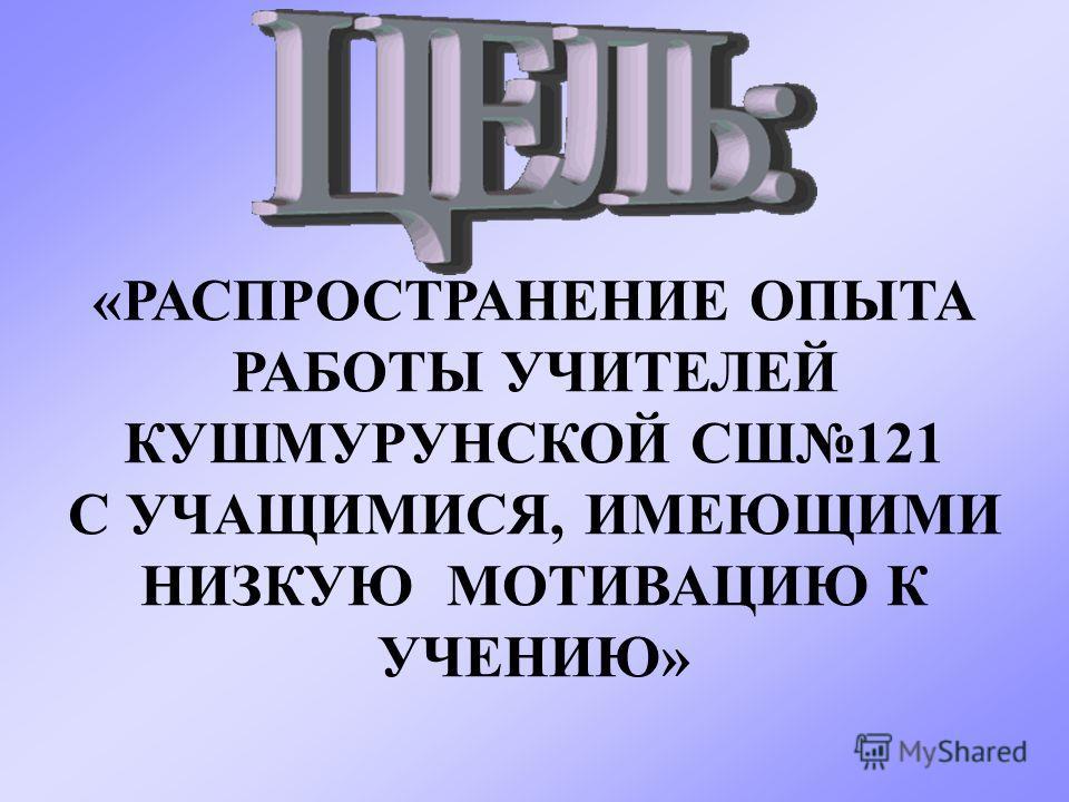 «РАСПРОСТРАНЕНИЕ ОПЫТА РАБОТЫ УЧИТЕЛЕЙ КУШМУРУНСКОЙ СШ121 С УЧАЩИМИСЯ, ИМЕЮЩИМИ НИЗКУЮ МОТИВАЦИЮ К УЧЕНИЮ»