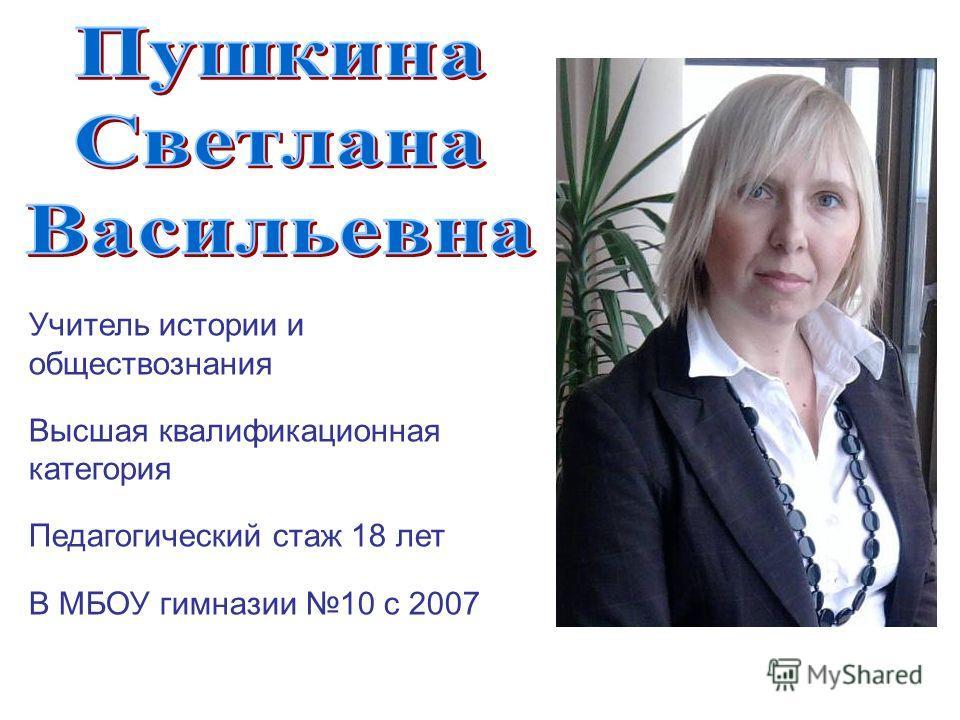 Учитель истории и обществознания Высшая квалификационная категория Педагогический стаж 18 лет В МБОУ гимназии 10 с 2007
