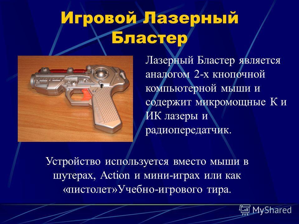 Игровой Лазерный Бластер Лазерный Бластер является аналогом 2-х кнопочной компьютерной мыши и содержит микромощные К и ИК лазеры и радиопередатчик. Устройство используется вместо мыши в шутерах, Action и мини-играх или как «пистолет»Учебно-игрового т