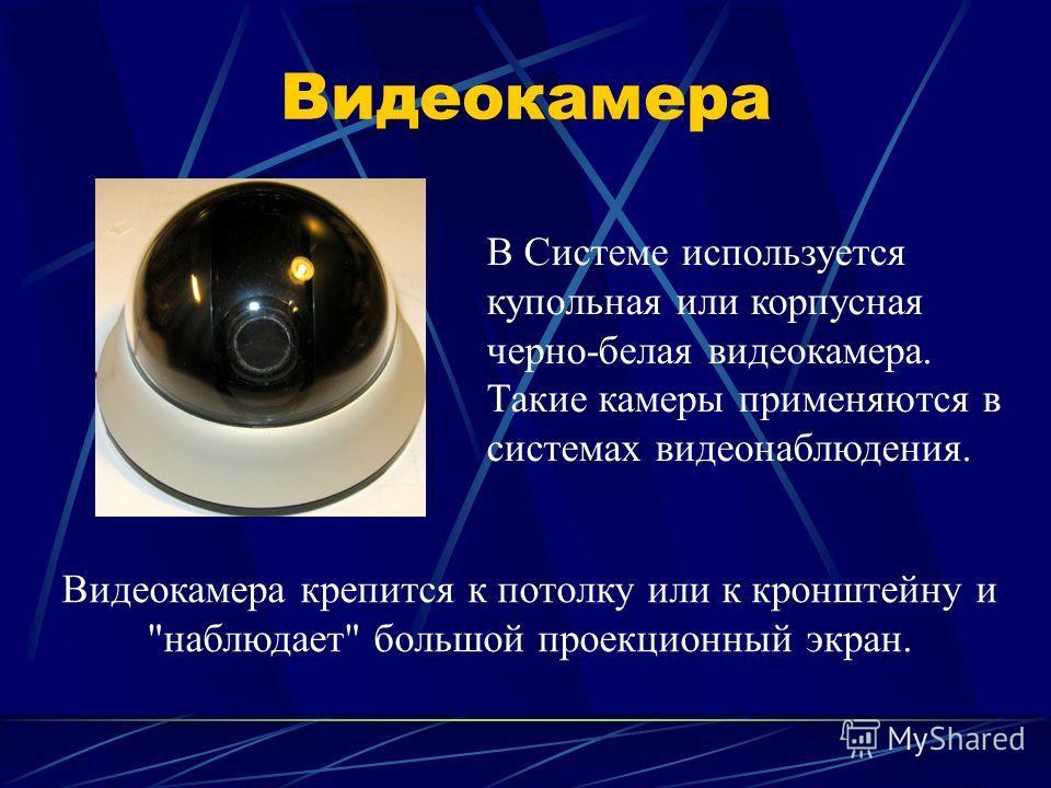 Видеокамера В Cистеме используется купольная или корпусная черно-белая видеокамера. Такие камеры применяются в системах видеонаблюдения. Видеокамера крепится к потолку или к кронштейну и наблюдает большой проекционный экран.