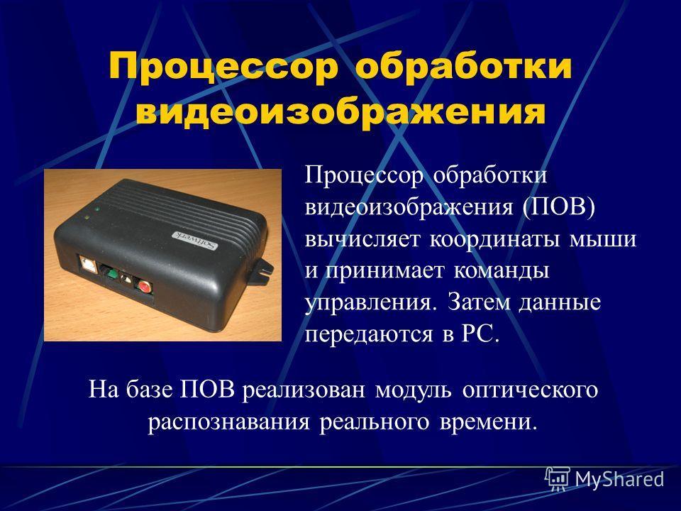 Процессор обработки видеоизображения Процессор обработки видеоизображения (ПОВ) вычисляет координаты мыши и принимает команды управления. Затем данные передаются в PC. На базе ПОВ реализован модуль оптического распознавания реального времени.