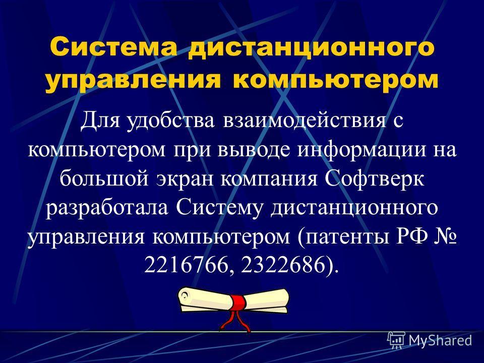 Система дистанционного управления компьютером Для удобства взаимодействия с компьютером при выводе информации на большой экран компания Софтверк разработала Cистему дистанционного управления компьютером (патенты РФ 2216766, 2322686).