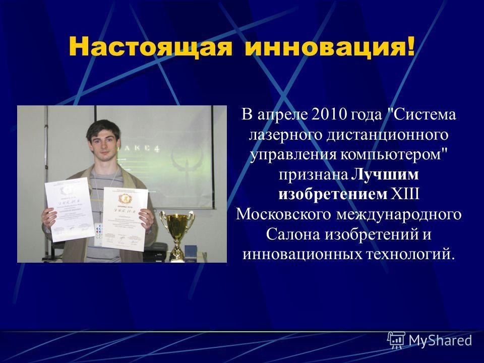 Настоящая инновация! В апреле 2010 года Система лазерного дистанционного управления компьютером признана Лучшим изобретением XIII Московского международного Салона изобретений и инновационных технологий.