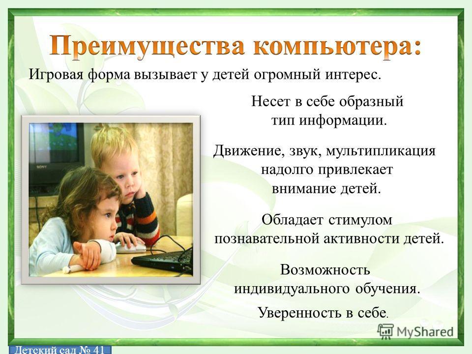 Игровая форма вызывает у детей огромный интерес. Несет в себе образный тип информации. Движение, звук, мультипликация надолго привлекает внимание детей. Обладает стимулом познавательной активности детей. Возможность индивидуального обучения. Уверенно