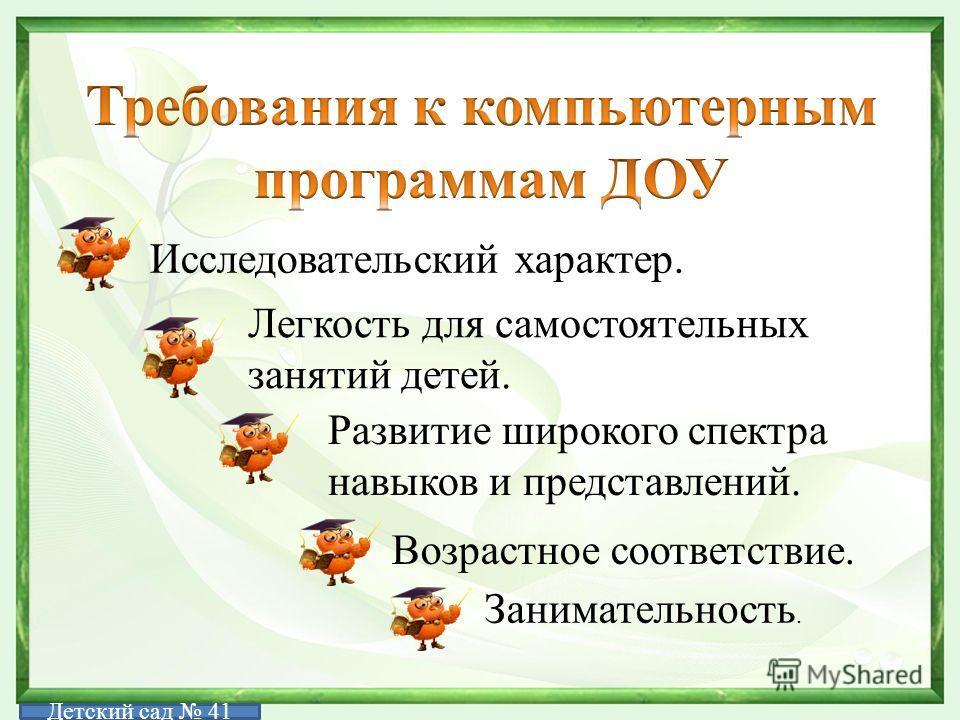 Исследовательский характер. Легкость для самостоятельных занятий детей. Развитие широкого спектра навыков и представлений. Возрастное соответствие. Занимательность. Детский сад 41