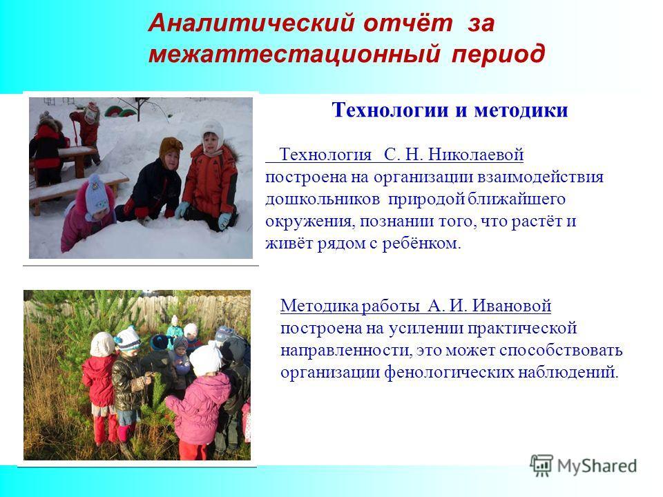 Аналитический отчёт за межаттестационный период Технологии и методики Технология С. Н. Николаевой построена на организации взаимодействия дошкольников природой ближайшего окружения, познании того, что растёт и живёт рядом с ребёнком. Методика работы