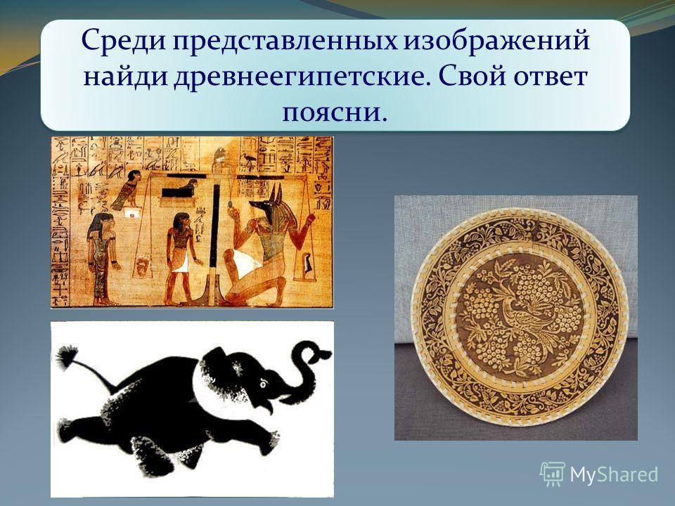 Среди представленных изображений найди древнеегипетские. Свой ответ поясни.