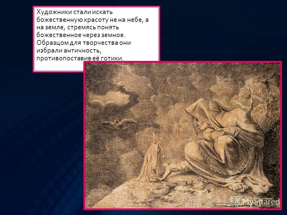 Художники стали искать божественную красоту не на небе, а на земле, стремясь понять божественное через земное. Образцом для творчества они избрали античность, противопоставив её готики.