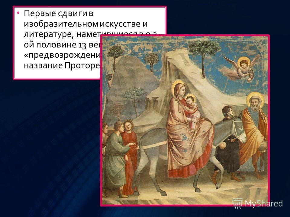 Первые сдвиги в изобразительном искусстве и литературе, наметившиеся в о 2- ой половине 13 века, своего рода «предвозрожденее», получили названее Проторенессанс.