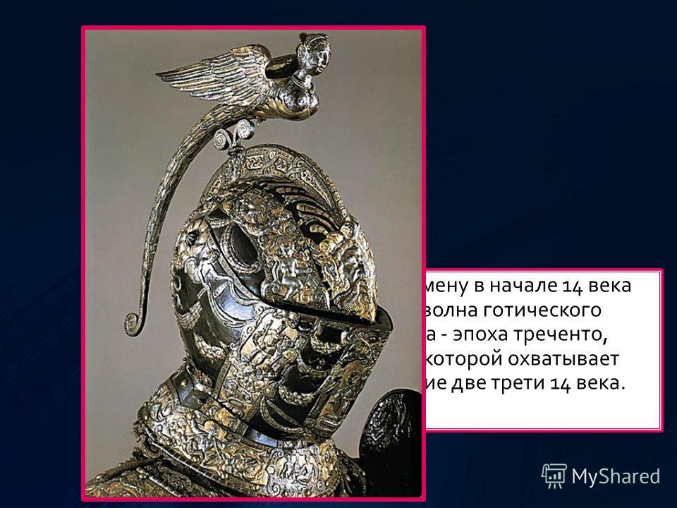 Ему на смену в начале 14 века пришла волна готического искусства - эпоха треченто, расцвет которой охватывает последнее две трети 14 века.