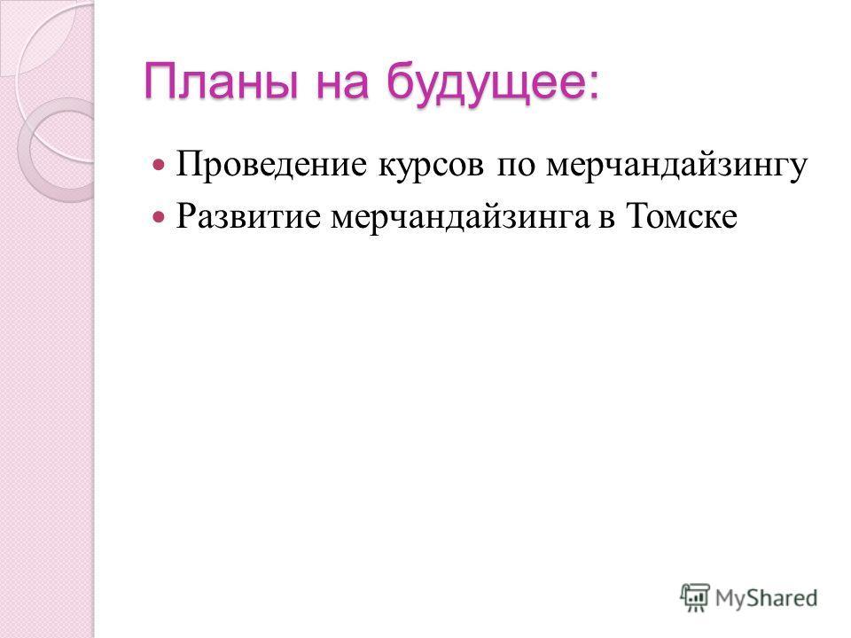 Планы на будущее: Проведение курсов по мерчандайзингу Развитие мерчандайзинга в Томске