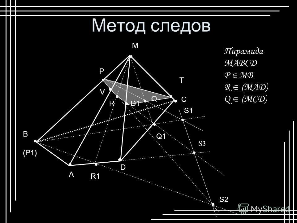 Метод следов P Q R M D A B C (P1) R1 S1 S2 Пирамида МABCD P MB R (MAD) Q (MCD) Q1 S3 D1 T V