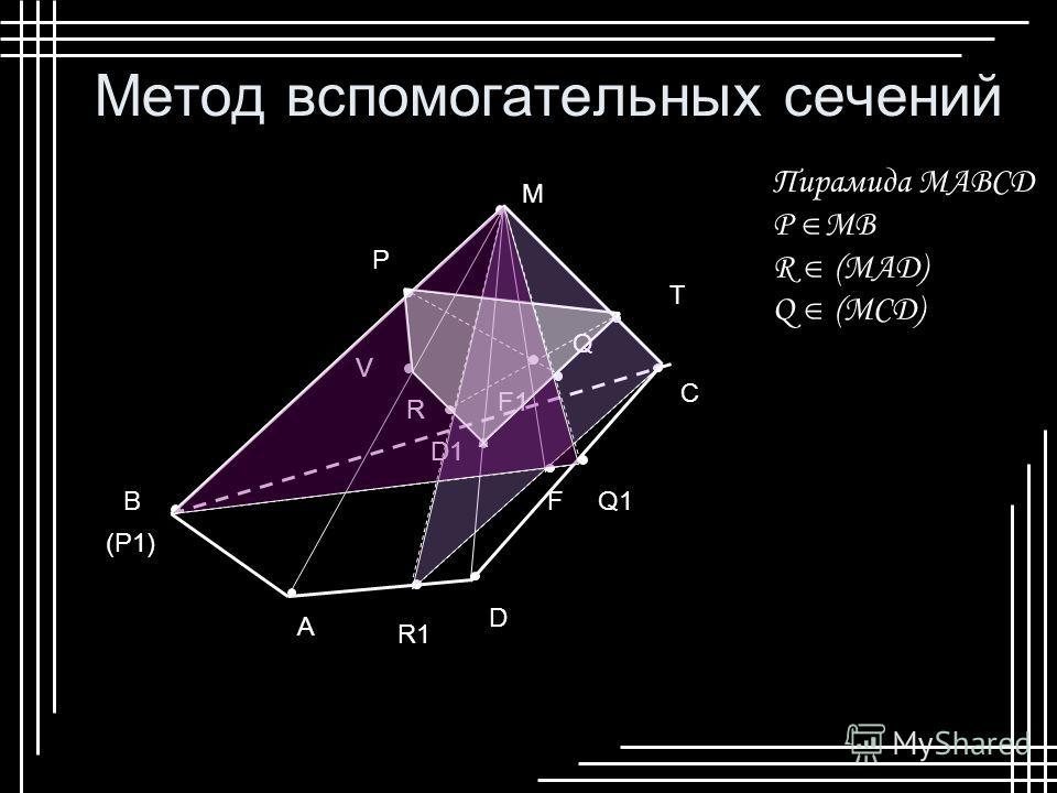 Метод вспомогательных сечений M B A D C (P1) R1 Q1F F1 P R Q T D1 V Пирамида МABCD P MB R (MAD) Q (MCD)