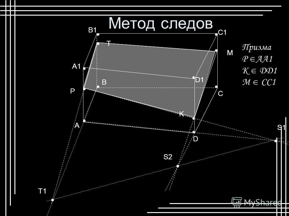 Метод следов B1 A B C D A1 C1 D1 P K M S1 S2 T1 T Призма P АА1 К DD1 M CC1