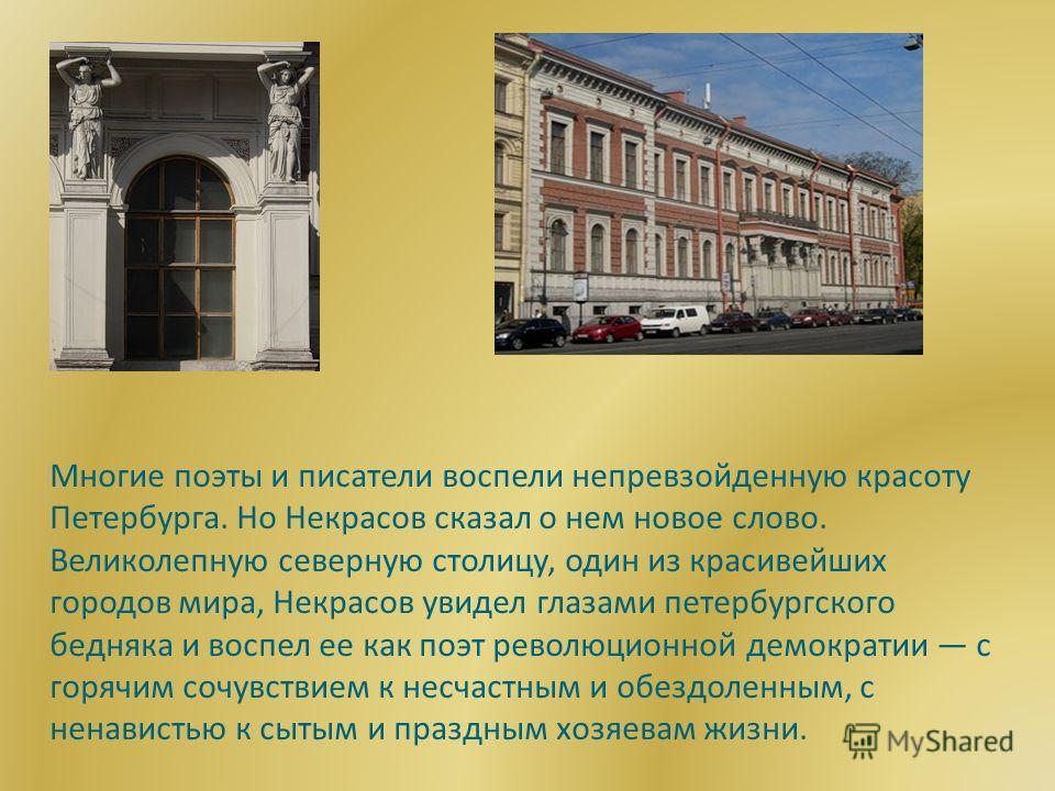 Многие поэты и писатели воспели непревзойденную красоту Петербурга. Но Некрасов сказал о нем новое слово. Великолепную северную столицу, один из красивейших городов мира, Некрасов увидел глазами петербургского бедняка и воспел ее как поэт революционн