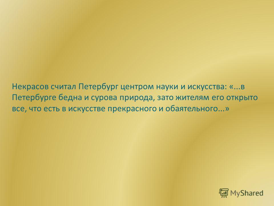 Некрасов считал Петербург центром науки и искусства: «...в Петербурге бедна и сурова природа, зато жителям его открыто все, что есть в искусстве прекрасного и обаятельного...»