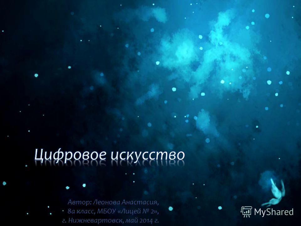 Автор: Леонова Анастасия, 8 а класс, МБОУ «Лицей 2», г. Нижневартовск, май 2014 г.