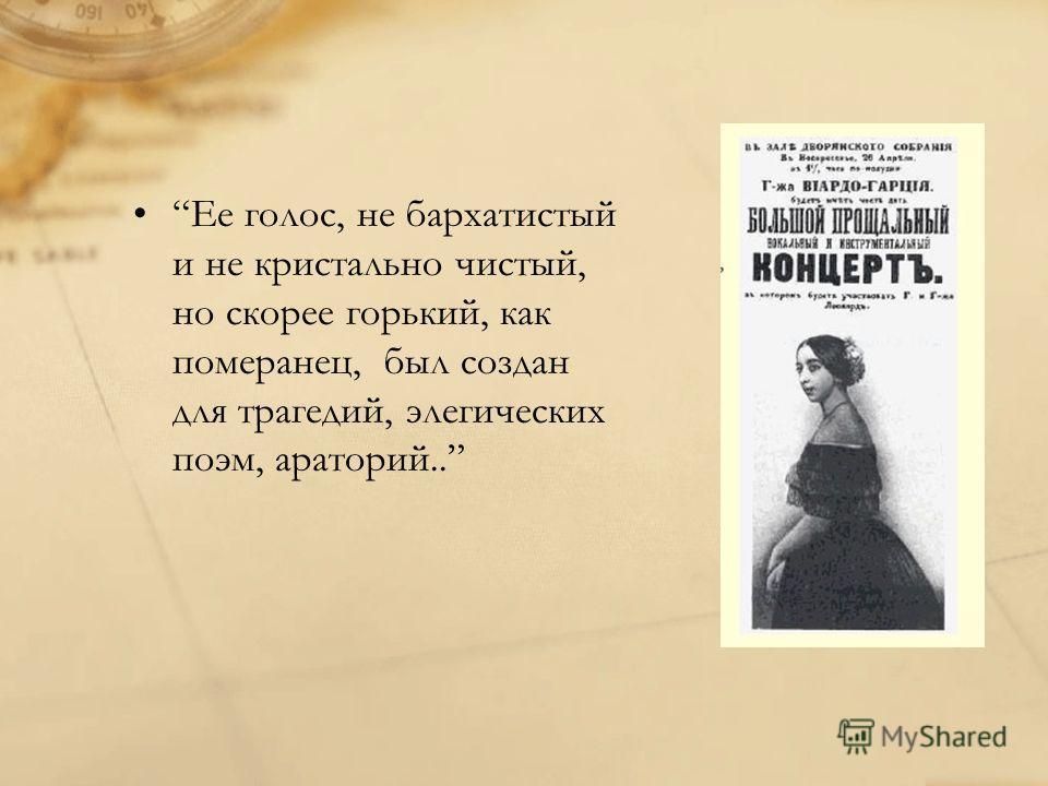 Ее голос, не бархатистый и не кристально чистый, но скорее горький, как померанец, был создан для трагедий, элегических поэм, ораторий..