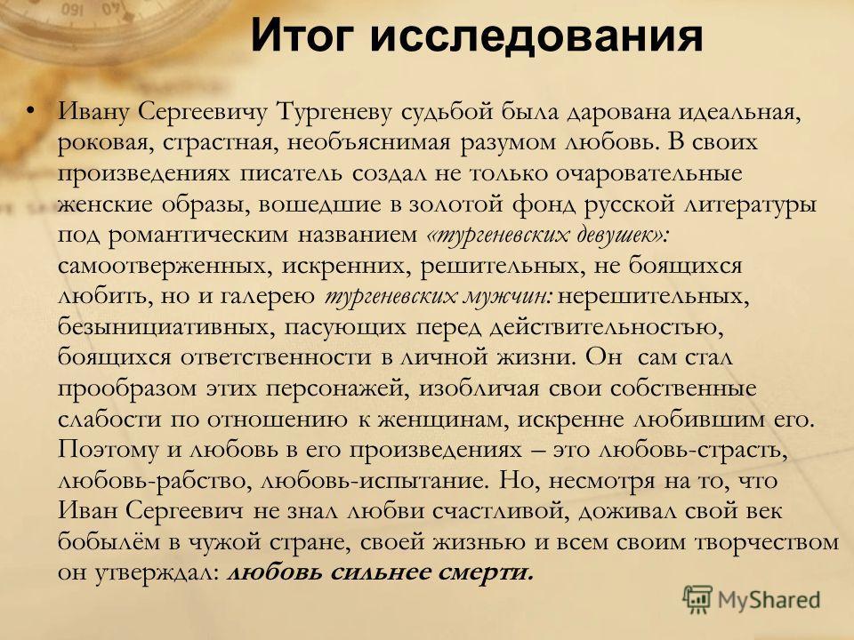 Итог исследования Ивану Сергеевичу Тургеневу судьбой была дарована идеальная, роковая, страстная, необъяснимая разумом любовь. В своих произведениях писатель создал не только очаровательные женские образы, вошедшие в золотой фонд русской литературы п