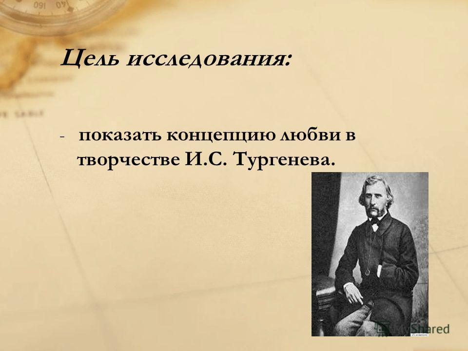 Цель исследования: - показать концепцию любви в творчестве И.С. Тургенева.