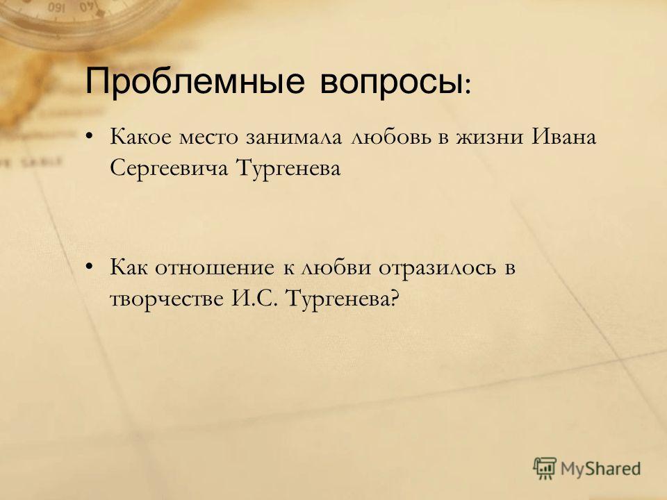 Проблемные вопросы : Какое место занимала любовь в жизни Ивана Сергеевича Тургенева Как отношение к любви отразилось в творчестве И.С. Тургенева?