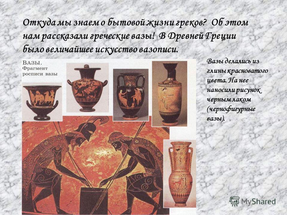 Откуда мы знаем о бытовой жизни греков? Об этом нам рассказали греческие вазы! В Древней Греции было величайшее искусство вазописи. Вазы делались из глины красноватого цвета. На нее наносили рисунок черным лаком (чернофигурные вазы).