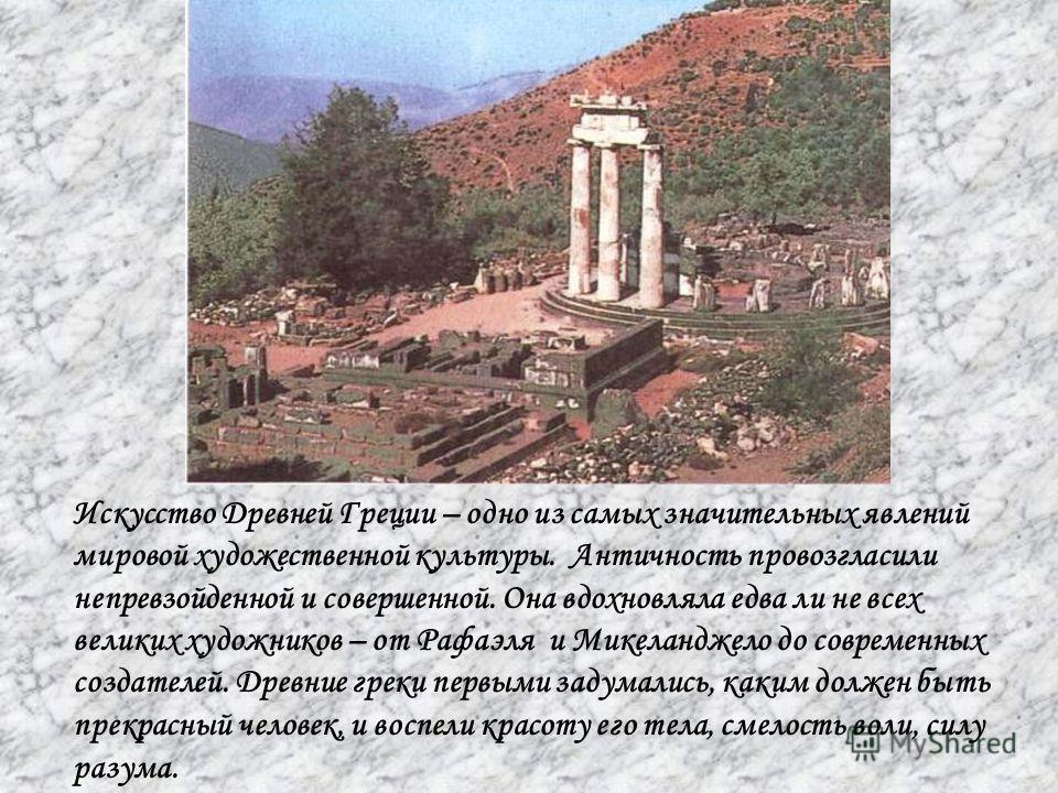 Искусство Древней Греции – одно из самых значительных явлений мировой художественной культуры. Античность провозгласили непревзойденной и совершенной. Она вдохновляла едва ли не всех великих художников – от Рафаэля и Микеланджело до современных созда