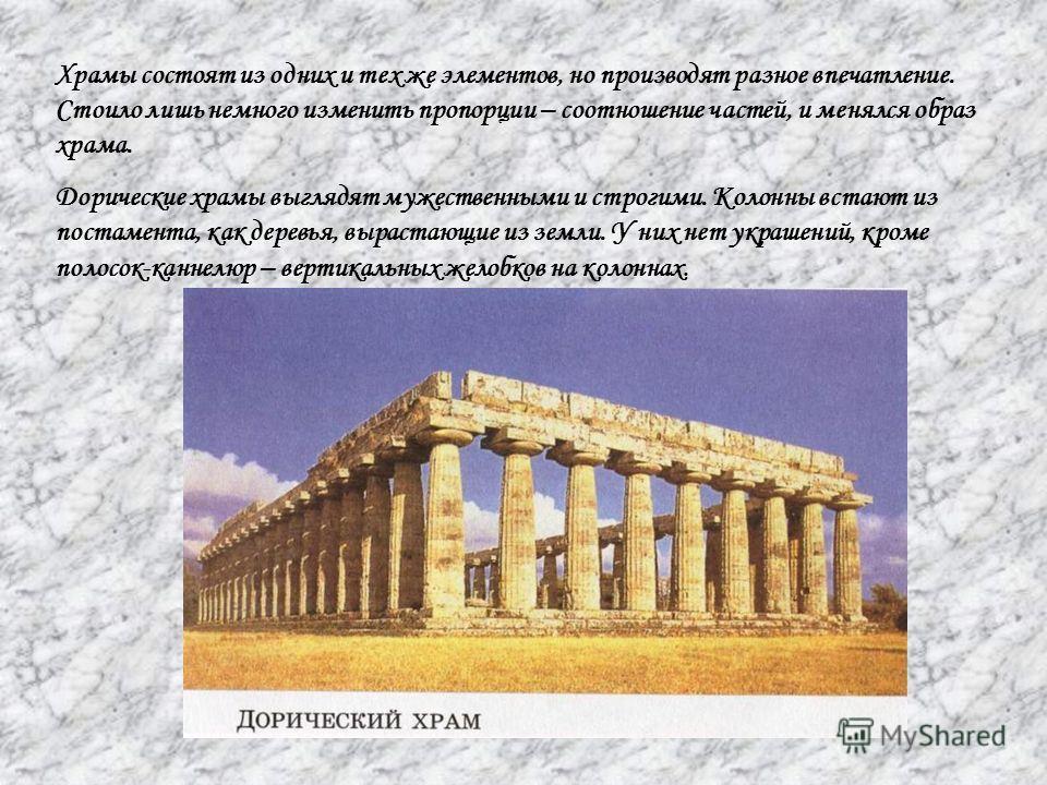 Храмы состоят из одних и тех же элементов, но производят разное впечатление. Стоило лишь немного изменить пропорции – соотношение частей, и менялся образ храма. Дорические храмы выглядят мужественными и строгими. Колонны встают из постамента, как дер