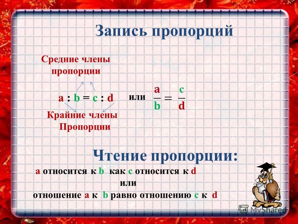 Запись пропорций a : b = c : d или Средние члены пропорции Крайние члены Пропорции Чтение пропорции: а относится к b как с относится к d или отношение а к b равно отношению с к d