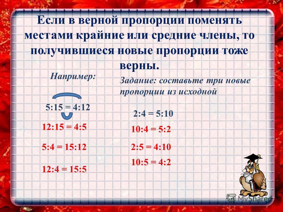 Если в верной пропорции поменять местами крайние или средние члены, то получившиеся новые пропорции тоже верны. Например: 5:15 = 4:12 12:15 = 4:5 5:4 = 15:12 12:4 = 15:5 Задание: составьте три новые пропорции из исходной 2:4 = 5:10 10:4 = 5:2 2:5 = 4