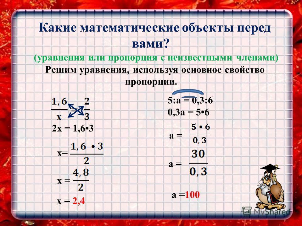 Какие математические объекты перед вами? (уравнения или пропорция с неизвестными членами) Решим уравнения, используя основное свойство пропорции. 2 х = 1,63 x= х = x = 2,4 5:a = 0,3:6 0,3a = 56 a = a =100