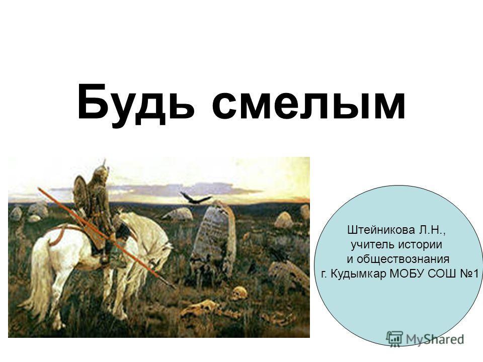 Будь смелым Штейникова Л.Н., учитель истории и обществознания г. Кудымкар МОБУ СОШ 1