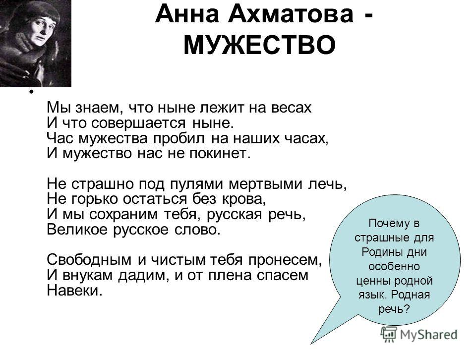 Анна Ахматова - МУЖЕСТВО Мы знаем, что ныне лежит на весах И что совершается ныне. Час мужества пробил на наших часах, И мужество нас не покинет. Не страшно под пулями мертвыми лечь, Не горько остаться без крова, И мы сохраним тебя, русская речь, Вел