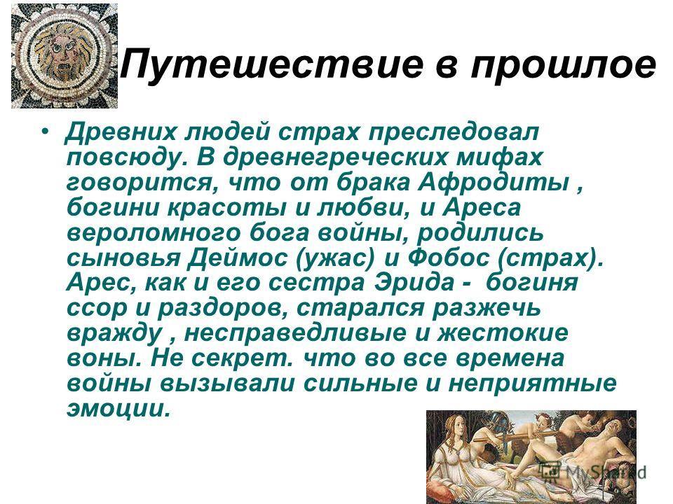 Путешествие в прошлое Древних людей страх преследовал повсюду. В древнегреческих мифах говорится, что от брака Афродиты, богини красоты и любви, и Ареса вероломного бога войны, родились сыновья Деймос (ужас) и Фобос (страх). Арес, как и его сестра Эр
