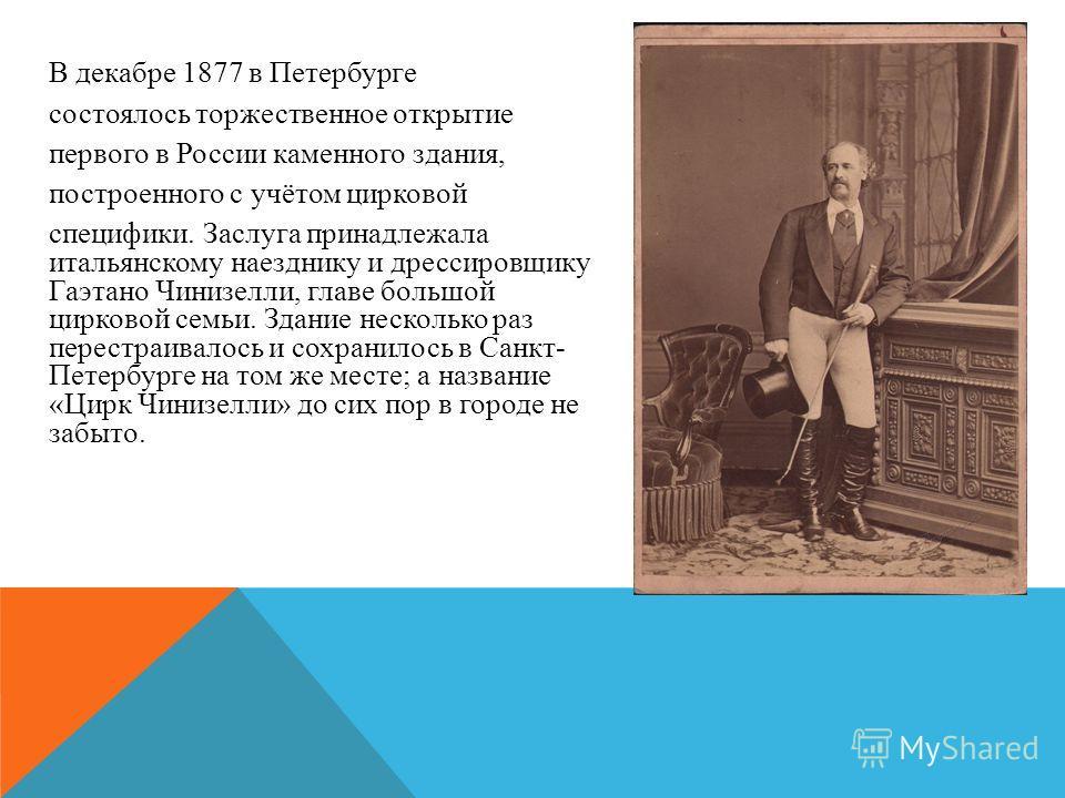 В декабре 1877 в Петербурге состоялось торжественное открытие первого в России каменного здания, построенного с учётом цирковой специфики. Заслуга принадлежала итальянскому наезднику и дрессировщику Гаэтано Чинизелли, главе большой цирковой семьи. Зд