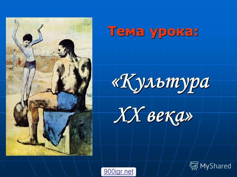 Тема урока: «Культура «Культура XX века» 900igr.net